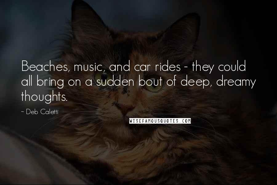Deb Caletti quotes: Beaches, music, and car rides - they could all bring on a sudden bout of deep, dreamy thoughts.