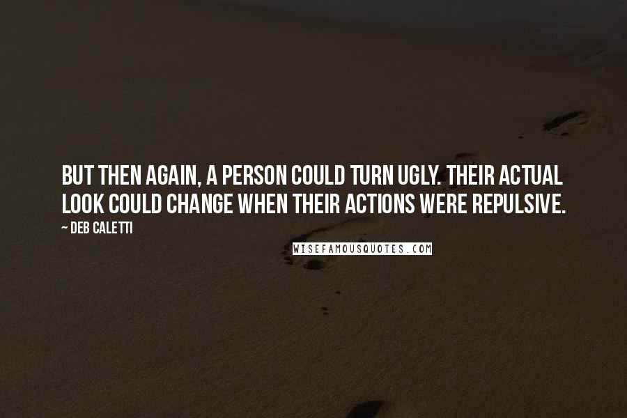 Deb Caletti quotes: But then again, a person could turn ugly. Their actual look could change when their actions were repulsive.
