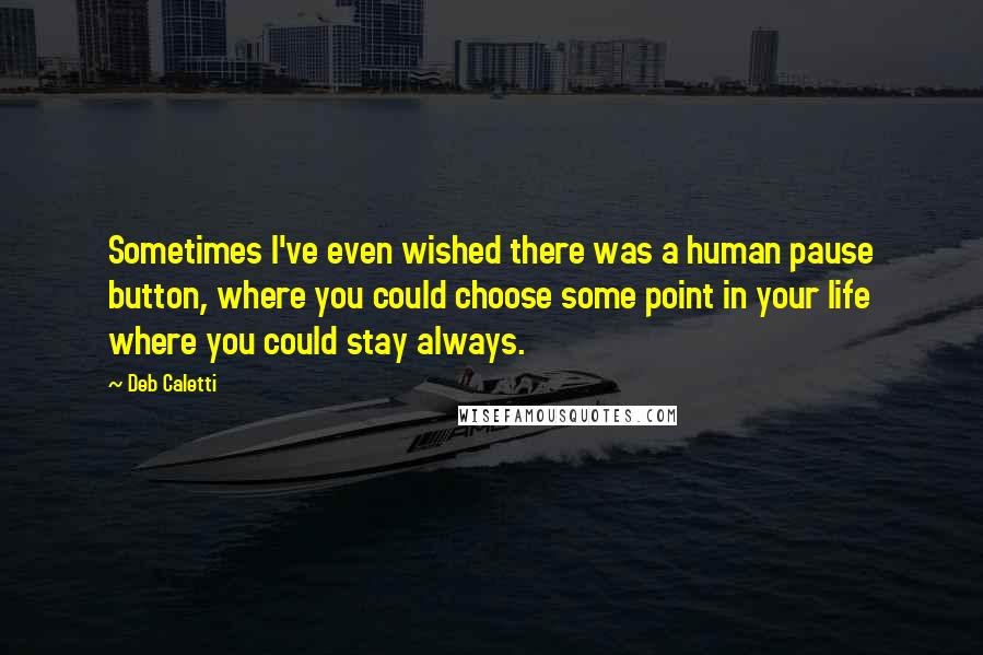 Deb Caletti quotes: Sometimes I've even wished there was a human pause button, where you could choose some point in your life where you could stay always.
