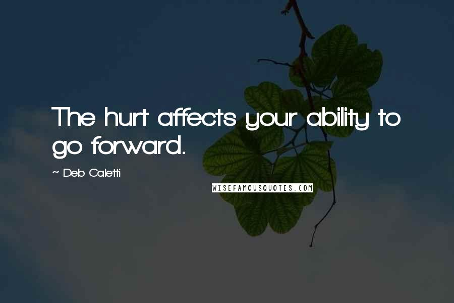 Deb Caletti quotes: The hurt affects your ability to go forward.