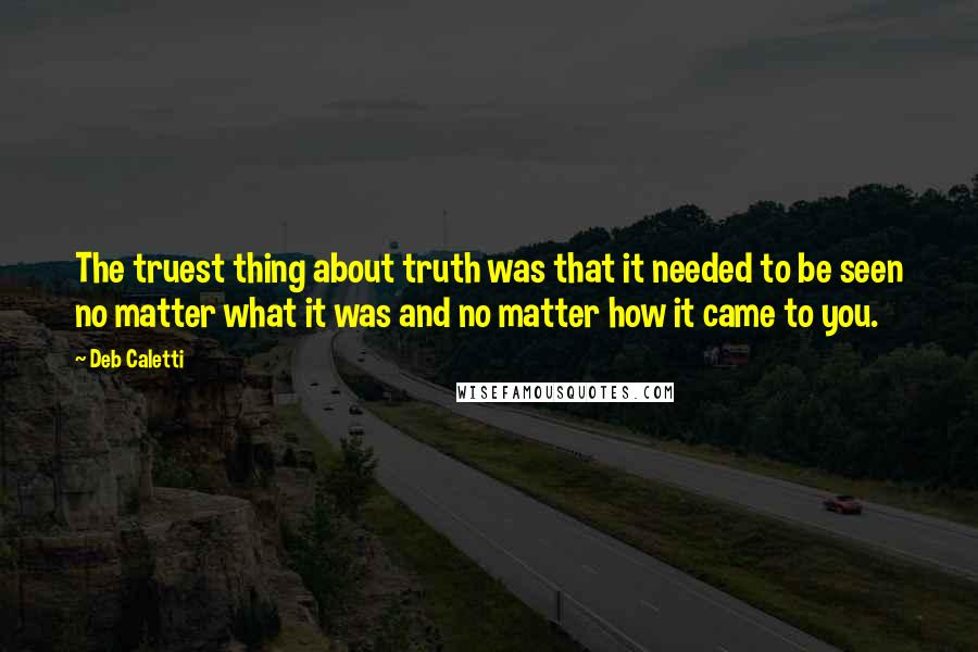 Deb Caletti quotes: The truest thing about truth was that it needed to be seen no matter what it was and no matter how it came to you.