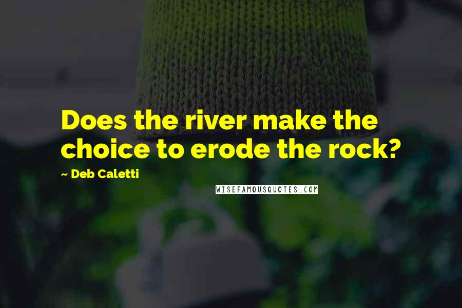 Deb Caletti quotes: Does the river make the choice to erode the rock?