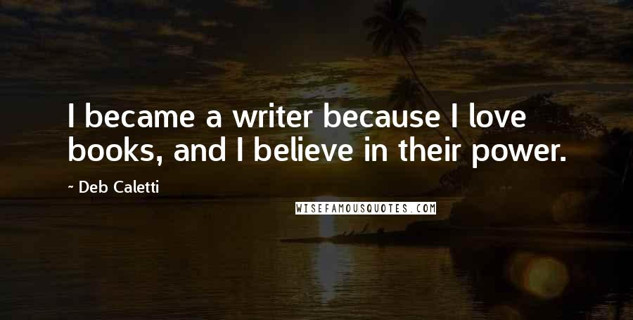 Deb Caletti quotes: I became a writer because I love books, and I believe in their power.