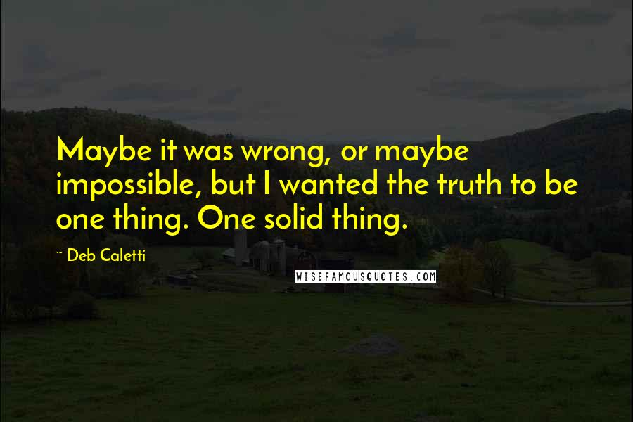 Deb Caletti quotes: Maybe it was wrong, or maybe impossible, but I wanted the truth to be one thing. One solid thing.