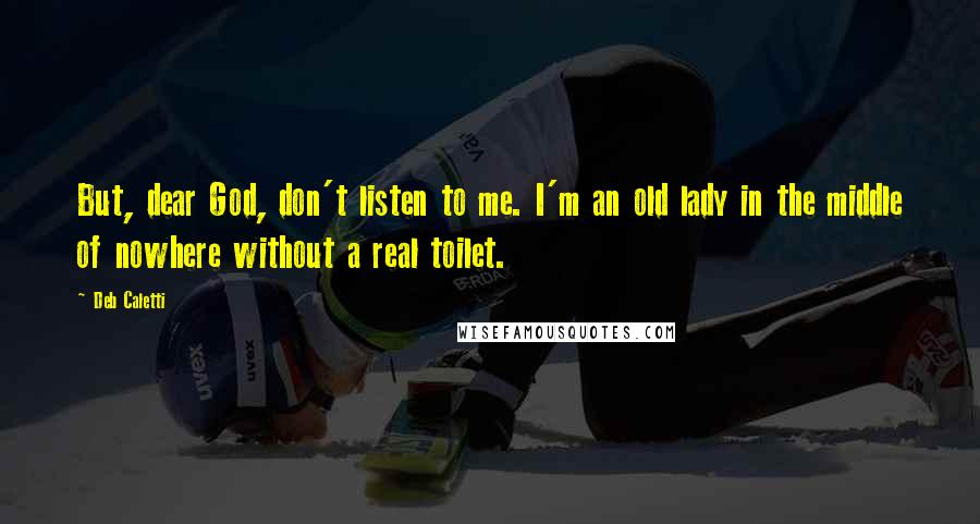 Deb Caletti quotes: But, dear God, don't listen to me. I'm an old lady in the middle of nowhere without a real toilet.