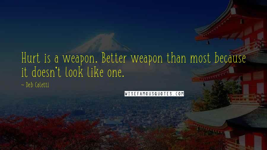 Deb Caletti quotes: Hurt is a weapon. Better weapon than most because it doesn't look like one.