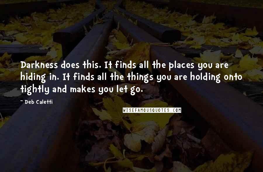 Deb Caletti quotes: Darkness does this. It finds all the places you are hiding in. It finds all the things you are holding onto tightly and makes you let go.