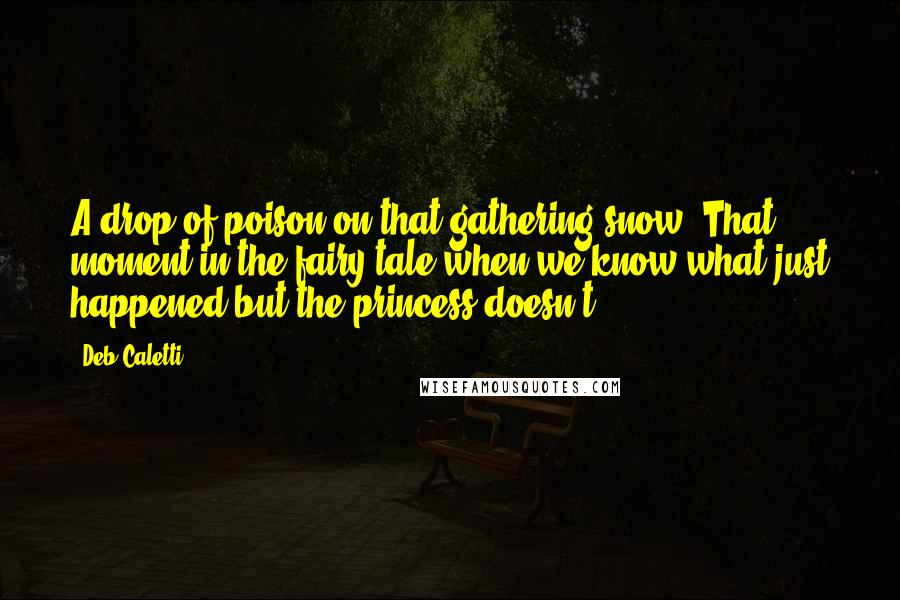 Deb Caletti quotes: A drop of poison on that gathering snow. That moment in the fairy tale when we know what just happened but the princess doesn't.