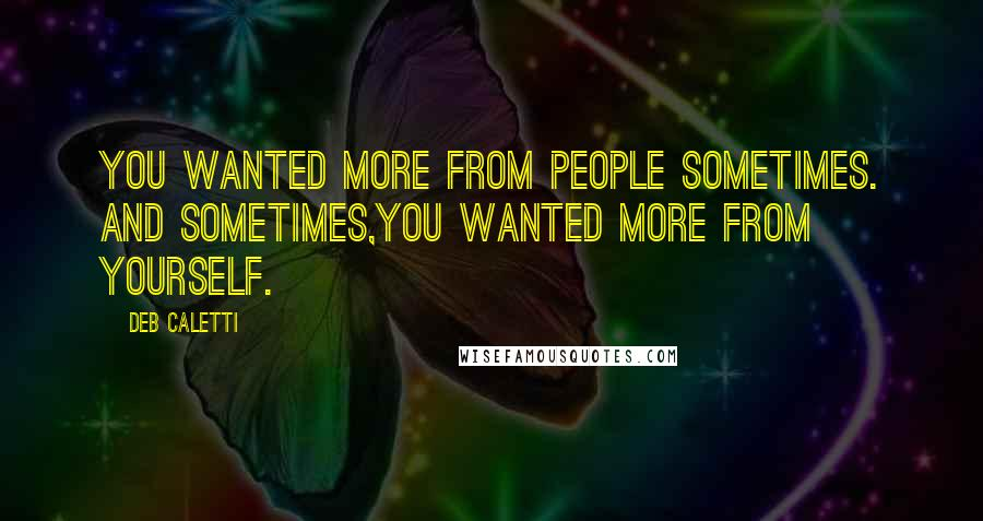 Deb Caletti quotes: You wanted more from people sometimes. And sometimes,you wanted more from yourself.