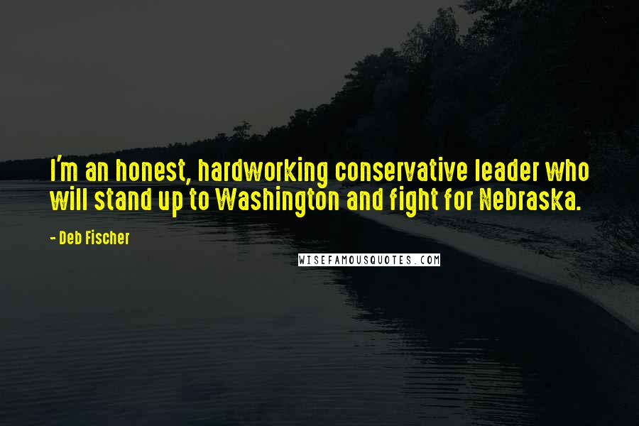 Deb Fischer quotes: I'm an honest, hardworking conservative leader who will stand up to Washington and fight for Nebraska.