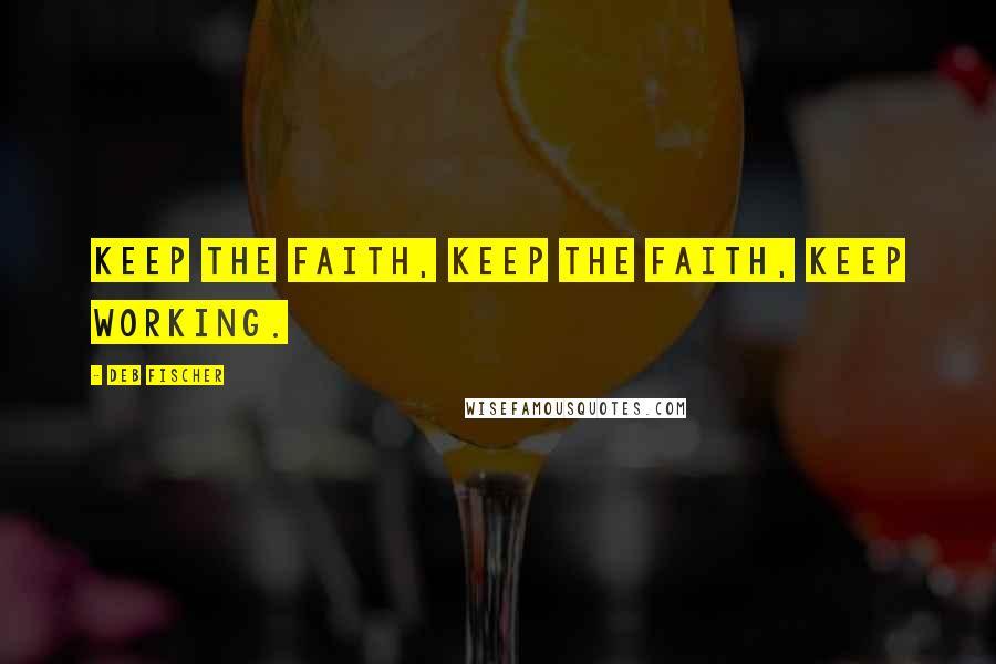 Deb Fischer quotes: Keep the faith, keep the faith, keep working.