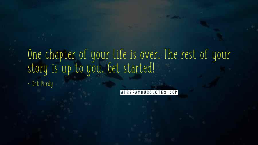 Deb Purdy quotes: One chapter of your life is over. The rest of your story is up to you. Get started!