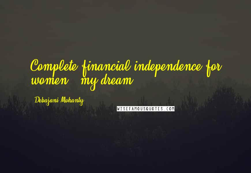 Debajani Mohanty quotes: Complete financial independence for women - my dream.
