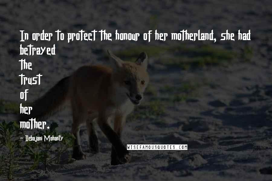 Debajani Mohanty quotes: In order to protect the honour of her motherland, she had betrayed the trust of her mother.
