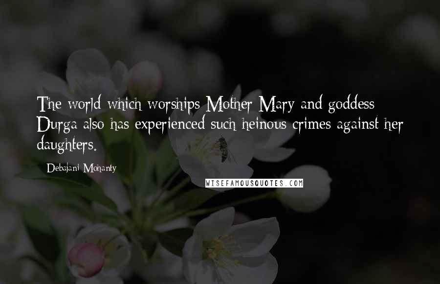 Debajani Mohanty quotes: The world which worships Mother Mary and goddess Durga also has experienced such heinous crimes against her daughters.