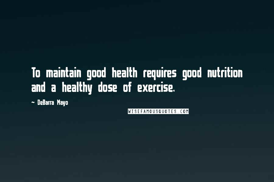 DeBarra Mayo quotes: To maintain good health requires good nutrition and a healthy dose of exercise.