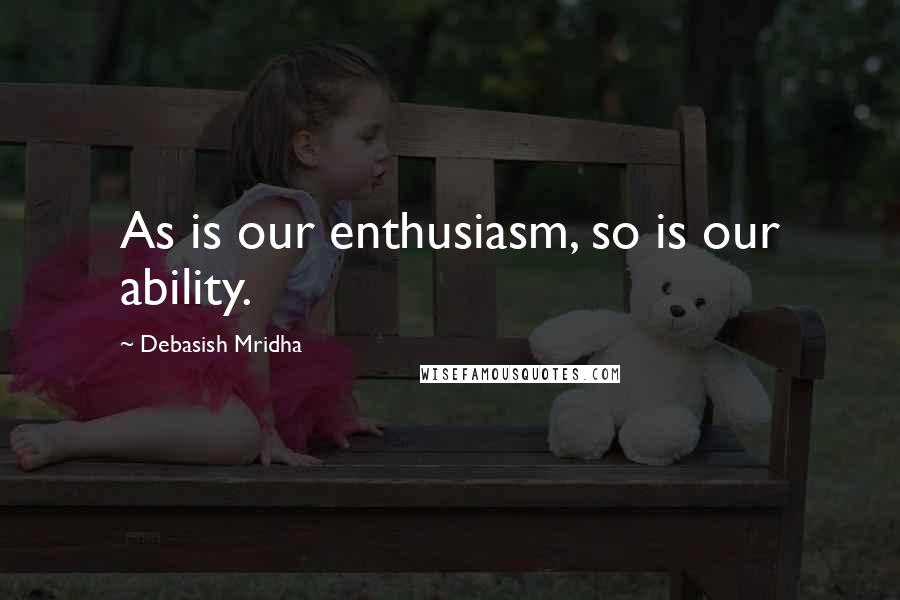Debasish Mridha quotes: As is our enthusiasm, so is our ability.