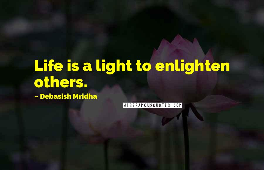 Debasish Mridha quotes: Life is a light to enlighten others.