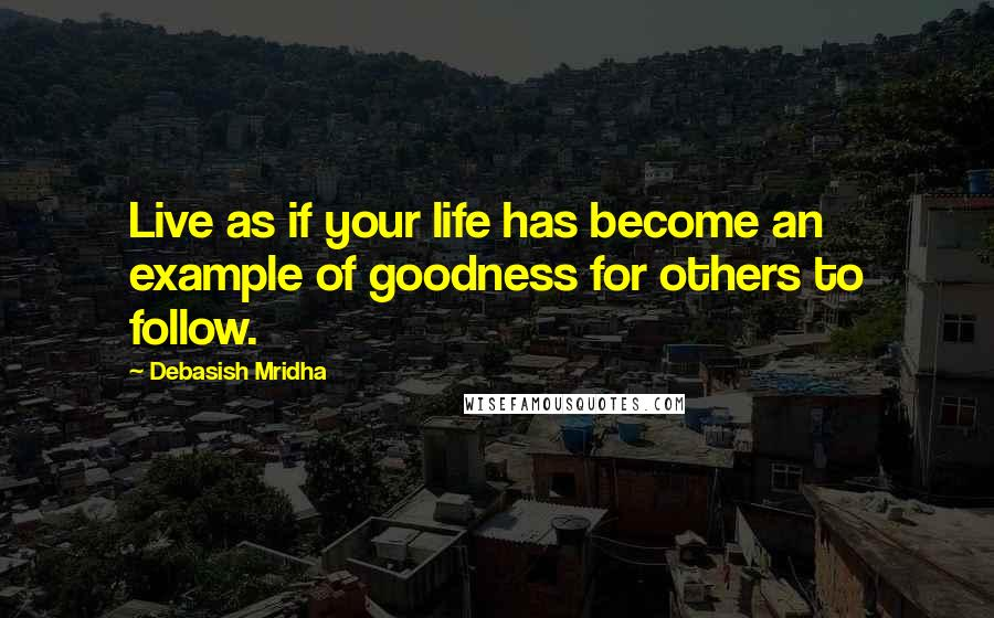 Debasish Mridha quotes: Live as if your life has become an example of goodness for others to follow.