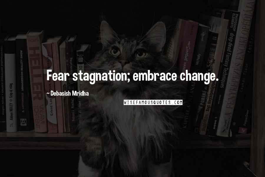Debasish Mridha quotes: Fear stagnation; embrace change.