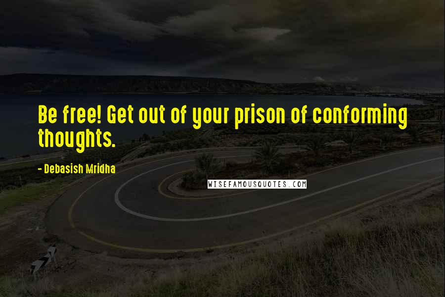 Debasish Mridha quotes: Be free! Get out of your prison of conforming thoughts.