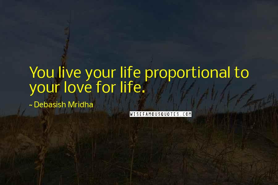 Debasish Mridha quotes: You live your life proportional to your love for life.