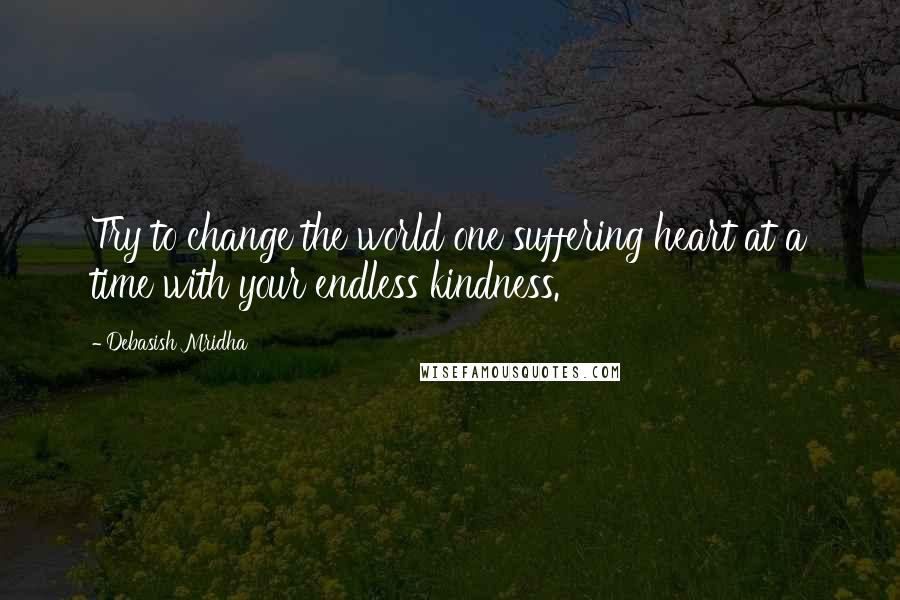 Debasish Mridha quotes: Try to change the world one suffering heart at a time with your endless kindness.