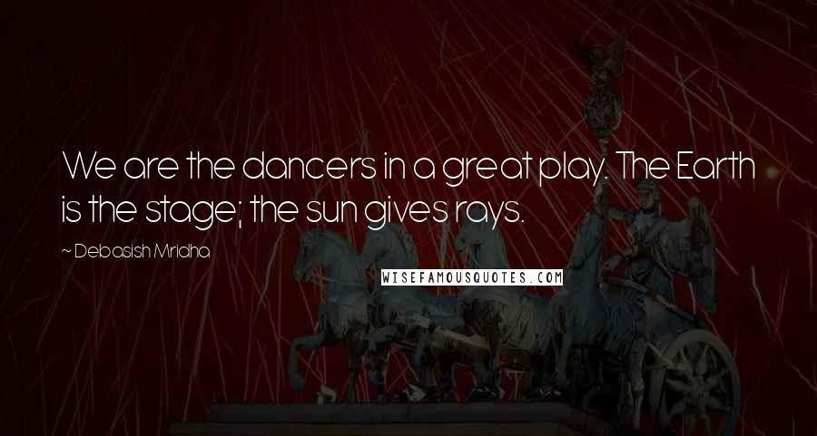 Debasish Mridha quotes: We are the dancers in a great play. The Earth is the stage; the sun gives rays.