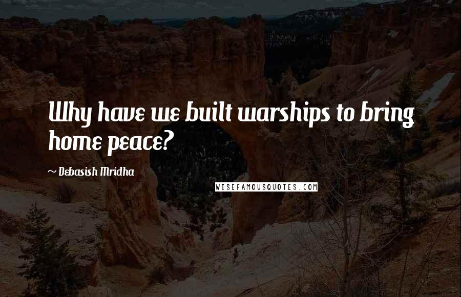 Debasish Mridha quotes: Why have we built warships to bring home peace?
