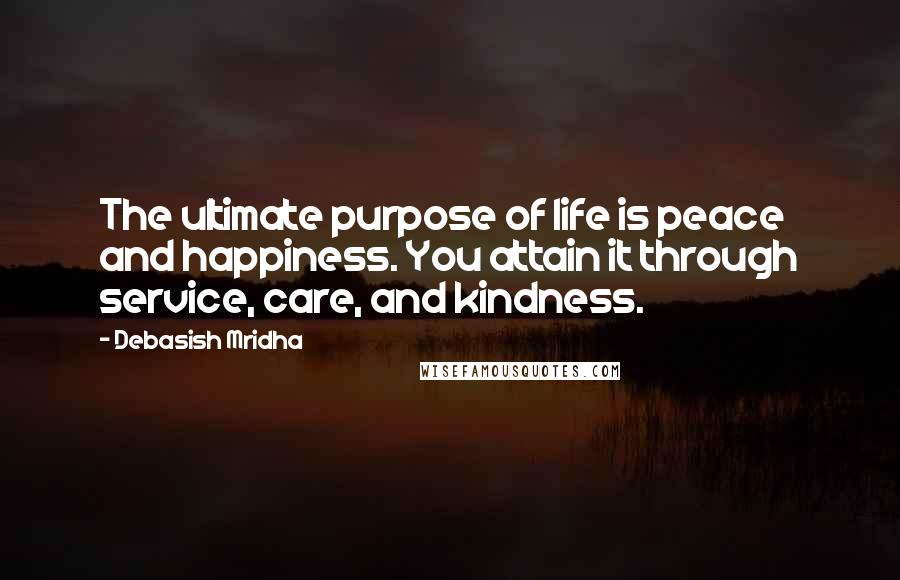 Debasish Mridha quotes: The ultimate purpose of life is peace and happiness. You attain it through service, care, and kindness.