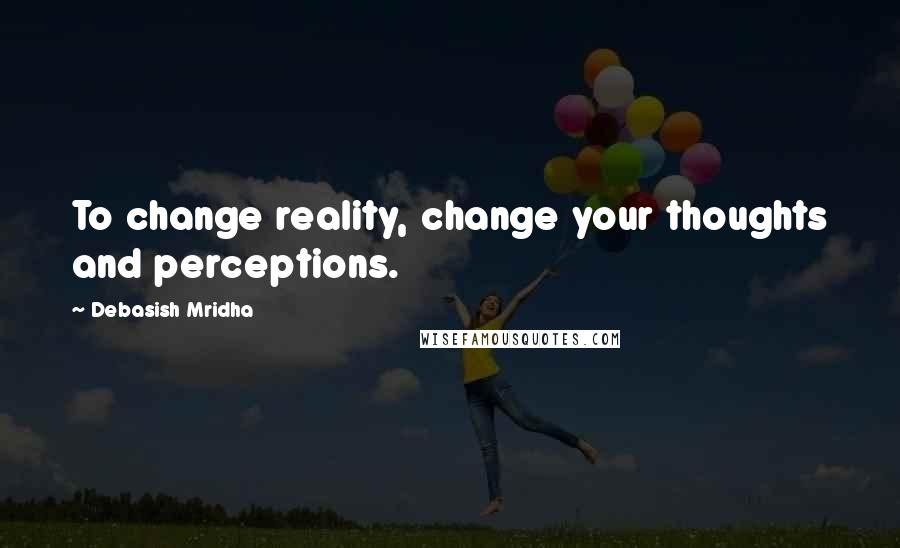 Debasish Mridha quotes: To change reality, change your thoughts and perceptions.
