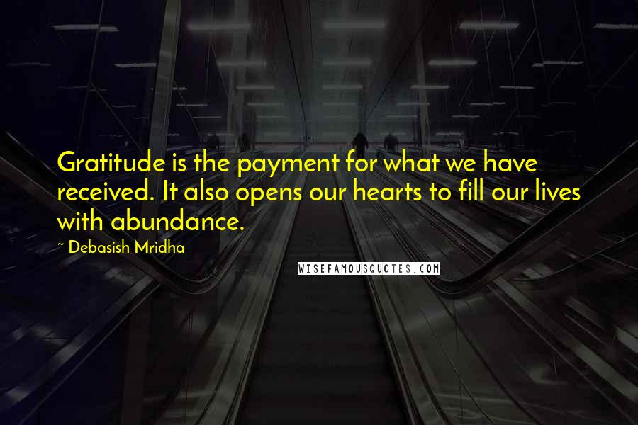 Debasish Mridha quotes: Gratitude is the payment for what we have received. It also opens our hearts to fill our lives with abundance.