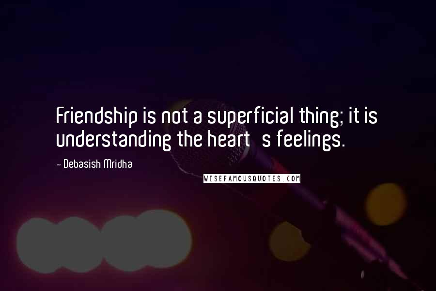Debasish Mridha quotes: Friendship is not a superficial thing; it is understanding the heart's feelings.