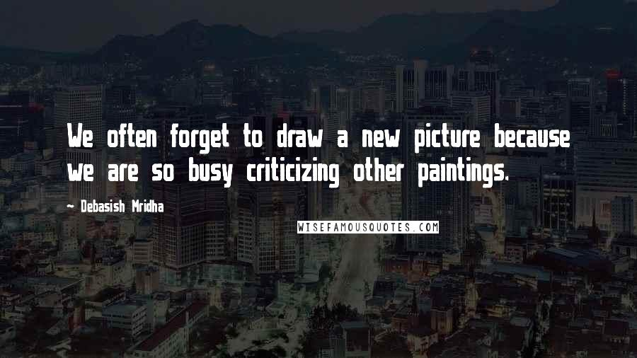 Debasish Mridha quotes: We often forget to draw a new picture because we are so busy criticizing other paintings.
