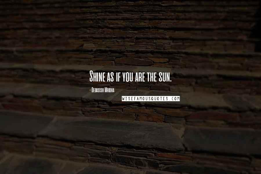 Debasish Mridha quotes: Shine as if you are the sun.