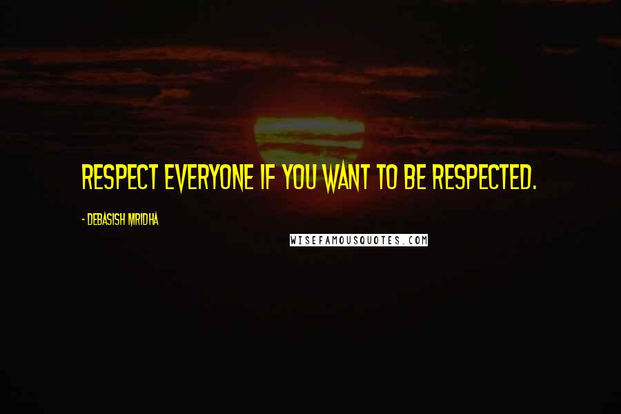 Debasish Mridha quotes: Respect everyone if you want to be respected.