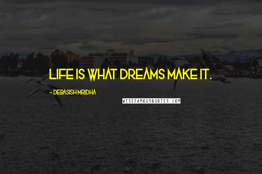Debasish Mridha quotes: Life is what dreams make it.
