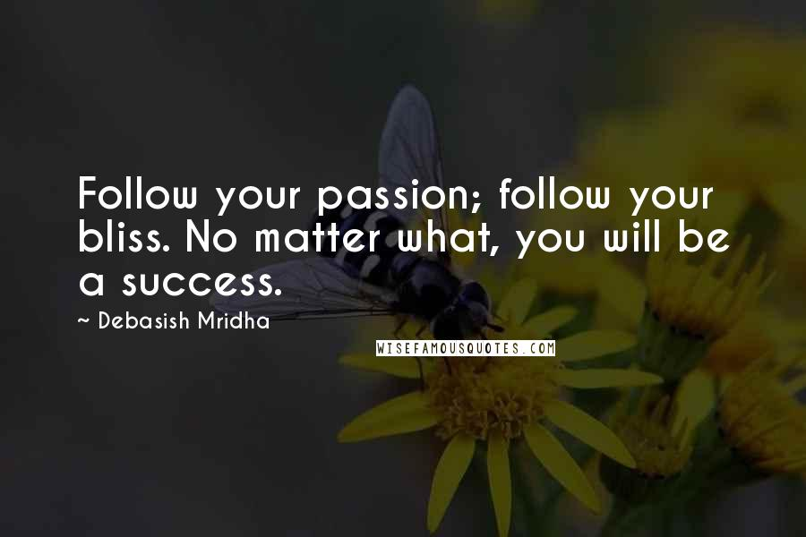 Debasish Mridha quotes: Follow your passion; follow your bliss. No matter what, you will be a success.