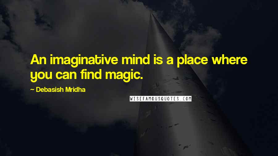 Debasish Mridha quotes: An imaginative mind is a place where you can find magic.