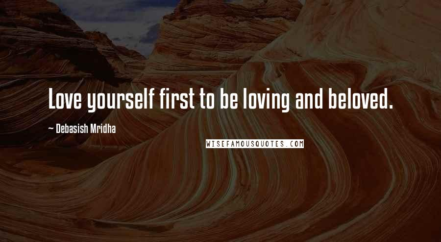 Debasish Mridha quotes: Love yourself first to be loving and beloved.