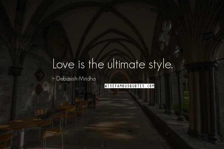 Debasish Mridha quotes: Love is the ultimate style.
