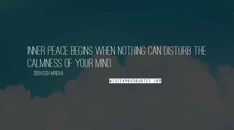 Debasish Mridha quotes: Inner peace begins when nothing can disturb the calmness of your mind.