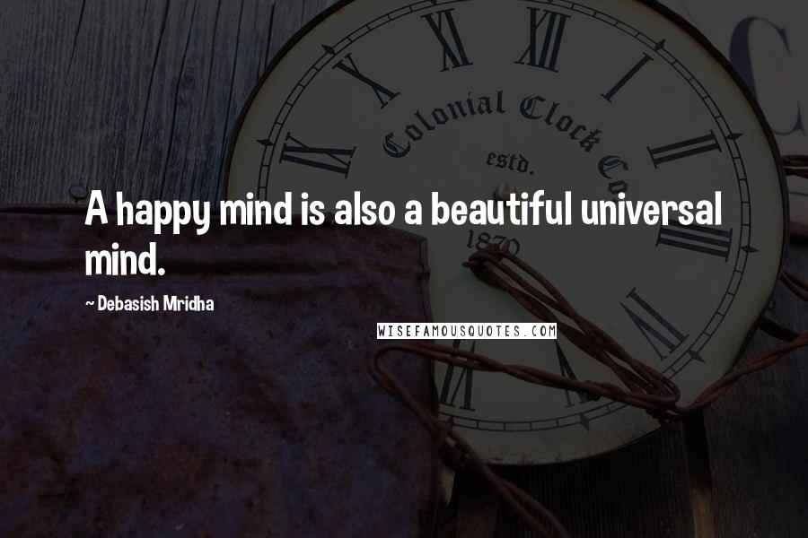 Debasish Mridha quotes: A happy mind is also a beautiful universal mind.