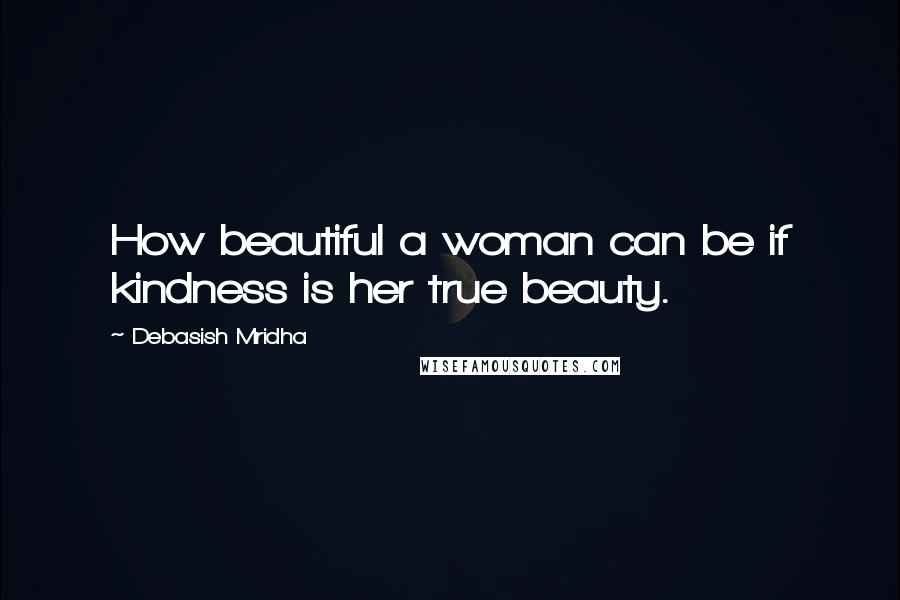 Debasish Mridha quotes: How beautiful a woman can be if kindness is her true beauty.