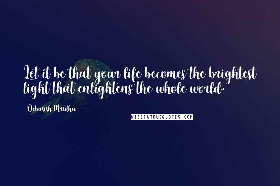 Debasish Mridha quotes: Let it be that your life becomes the brightest light that enlightens the whole world.