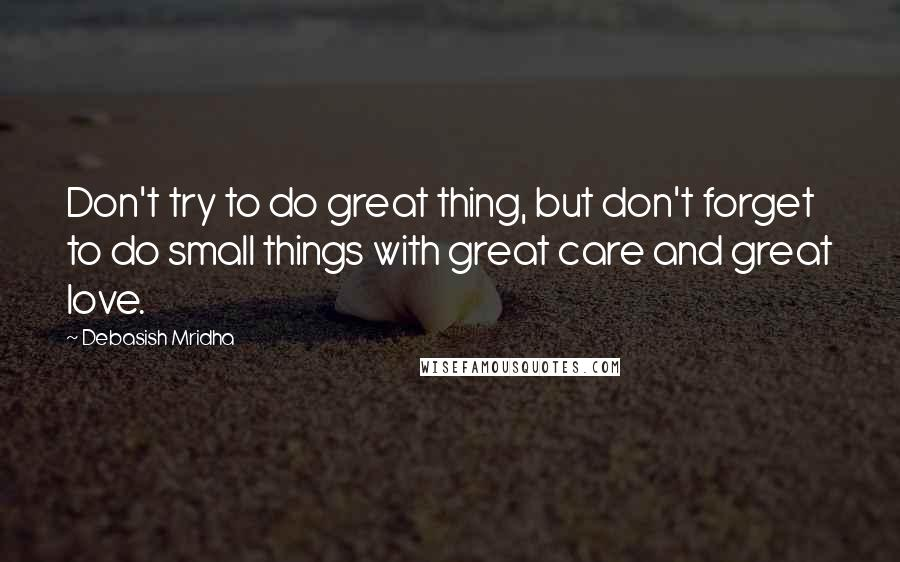 Debasish Mridha quotes: Don't try to do great thing, but don't forget to do small things with great care and great love.