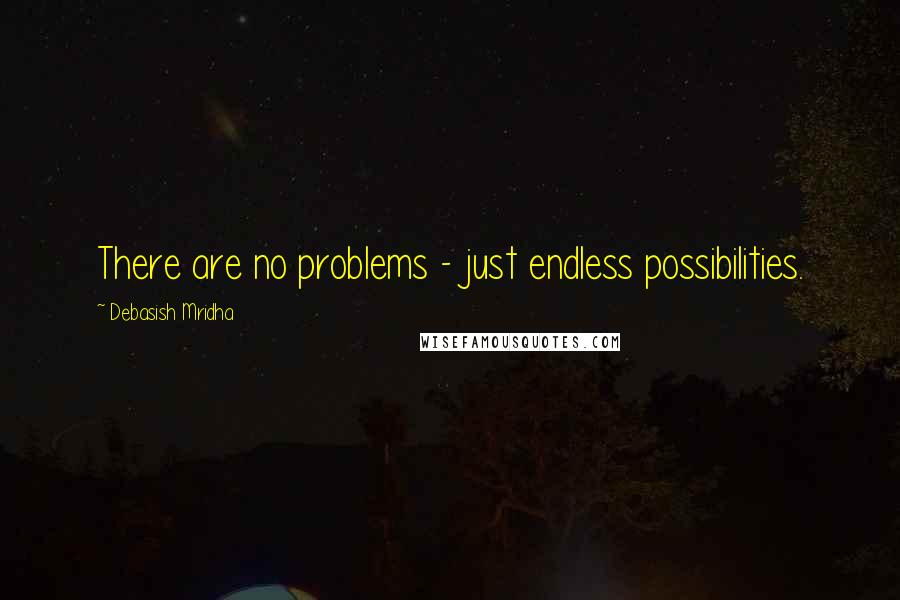 Debasish Mridha quotes: There are no problems - just endless possibilities.