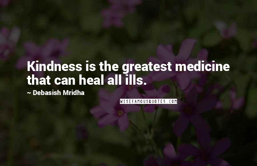 Debasish Mridha quotes: Kindness is the greatest medicine that can heal all ills.