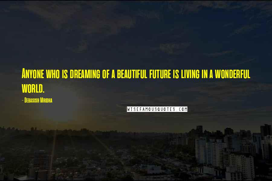 Debasish Mridha quotes: Anyone who is dreaming of a beautiful future is living in a wonderful world.
