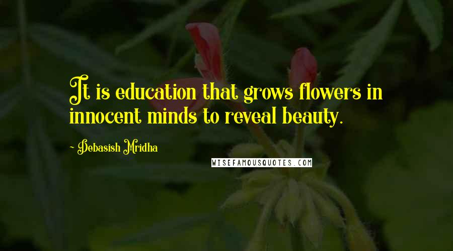 Debasish Mridha quotes: It is education that grows flowers in innocent minds to reveal beauty.